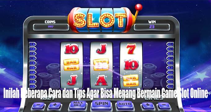 Inilah Beberapa Cara dan Tips Agar Bisa Menang Bermain Game Slot Online