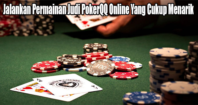 Jalankan Permainan Judi PokerQQ Online Yang Cukup Menarik