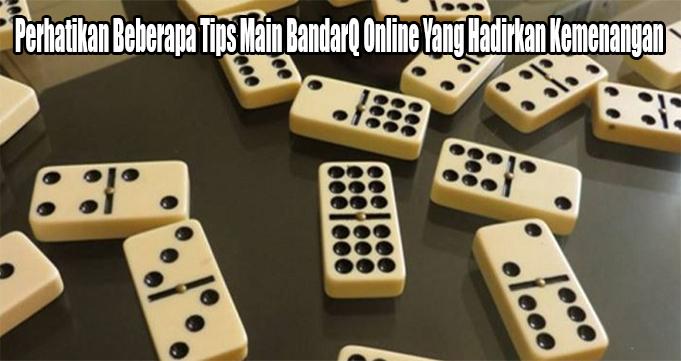 Perhatikan Beberapa Tips Main BandarQ Online Yang Hadirkan Kemenangan